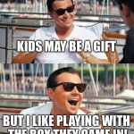 Leonardo Dicaprio Wolf Of Wall Street Meme | KIDS MAY BE A GIFT BUT I LIKE PLAYING WITH THE BOX THEY CAME IN! | image tagged in memes,leonardo dicaprio wolf of wall street | made w/ Imgflip meme maker