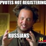 Voting collusion | UPVOTES NOT REGISTERING? RUSSIANS | image tagged in memes,ancient aliens,russian collusion,imgflip,upvotes | made w/ Imgflip meme maker