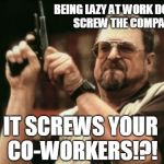 Being Lazy At Work | BEING LAZY AT WORK DOESN'T SCREW THE COMPANY IT SCREWS YOUR CO-WORKERS!?! | image tagged in memes,am i the only one around here | made w/ Imgflip meme maker