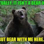 Sarcastic Bear | ACTUALLY, IT ISN'T A BEAR JOKE BUT BEAR WITH ME HERE… | image tagged in sarcastic bear,bear,meme,joke | made w/ Imgflip meme maker