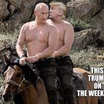 Putin Trump on Horse | THIS TRUMP ON THE WEEKENDS | image tagged in putin trump on horse | made w/ Imgflip meme maker