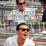 Leonardo Dicaprio Wolf Of Wall Street Meme | OH, SO AND SO DOESN'T LIKE ME? | image tagged in memes,leonardo dicaprio wolf of wall street | made w/ Imgflip meme maker