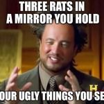 Perfect for war... | THREE RATS IN A MIRROR YOU HOLD FOUR UGLY THINGS YOU SEE | image tagged in memes,ancient aliens,meme war,insult | made w/ Imgflip meme maker