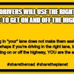 "Blank Yellow Sign Meme | DRIVERS WILL USE THE RIGHT LANE TO GET ON AND OFF THE HIGHWAY Getting in ""your"" lane does not make them assholes. Perhaps if you're driving  