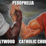 Pedophilia truth | PEDOPHELIA HOLLYWOOD     CATHOLIC CHURCH | image tagged in predator handshake | made w/ Imgflip meme maker