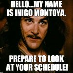 Inigo Montoya Meme | HELLO...MY NAME IS INIGO MONTOYA. PREPARE TO LOOK AT YOUR SCHEDULE! | image tagged in memes,inigo montoya | made w/ Imgflip meme maker