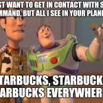 X, X Everywhere Meme | I JUST WANT TO GET IN CONTACT WITH STAR COMMAND, BUT ALL I SEE IN YOUR PLANET IS STARBUCKS, STARBUCKS, STARBUCKS EVERYWHERE!!! | image tagged in memes,x,x everywhere,x x everywhere,starbucks,toy story | made w/ Imgflip meme maker