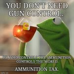 He Who Controls the Ammo Rules the World! | YOU DON'T NEED GUN CONTROL. AMMUNITION TAX. HE WHO CONTROLS THE AMMUNITION CONTROLS THE WORLD. | image tagged in memes,but thats none of my business,kermit the frog,meme,gun control,ammo | made w/ Imgflip meme maker