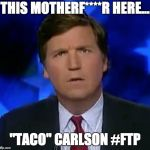 "confused Tucker carlson | THIS MOTHERF****R HERE... ""TACO"" CARLSON #FTP 