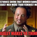 Put up your Fedora white knights. It wont help.  | STUDIES SHOW THAT WOMEN BANG SEXIST MEN MORE THAN FEMINIST MEN REALLY MAKES YA THINK | image tagged in memes,ancient aliens,feminism,sexism,meme,funny | made w/ Imgflip meme maker