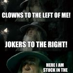 Stealers Wheel | CLOWNS TO THE LEFT OF ME! JOKERS TO THE RIGHT! HERE I AM STUCK IN THE MIDDLE WITH YOU | image tagged in memes,confused gandalf,clowns,joker | made w/ Imgflip meme maker