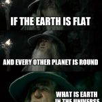 Confused Gandalf Meme | IF THE EARTH IS FLAT AND EVERY OTHER PLANET IS ROUND WHAT IS EARTH IN THE UNIVERSE | image tagged in memes,confused gandalf | made w/ Imgflip meme maker