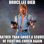 Chuck Norris Guns Meme | BRUCE LEE DIED RATHER THAN SHOOT A SEQUEL OF FIGHTING CHUCK AGAIN | image tagged in memes,chuck norris guns,chuck norris | made w/ Imgflip meme maker