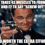 "Leonardo Dicaprio Cheers Meme | IT TAKES 43 MUSCLES TO FROWN AND 72 TO SAY ""SCREW OFF"" SO WORTH THE EXTRA EFFORT 