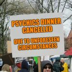 Didn't see that one coming! | PSYCHICS DINNER CANCELLED DUE TO UNFORESEEN CIRCUMSTANCES | image tagged in blank protest sign,psychic,bad luck,dinner | made w/ Imgflip meme maker
