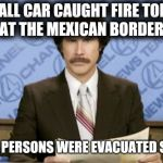 Top Story of the Day | SMALL CAR CAUGHT FIRE TODAY AT THE MEXICAN BORDER. ALL 15 PERSONS WERE EVACUATED SAFELY | image tagged in memes,ron burgundy,political meme,trump wall,taco bell,football | made w/ Imgflip meme maker