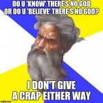 Advice God Meme | DO U 'KNOW' THERE'S NO GOD OR DO U 'BELIEVE' THERE'S NO GOD? I DON'T GIVE A CRAP EITHER WAY | image tagged in memes,advice god | made w/ Imgflip meme maker