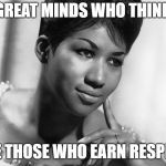 Aretha Franklin | GREAT MINDS WHO THINK ARE THOSE WHO EARN RESPECT | image tagged in aretha franklin | made w/ Imgflip meme maker