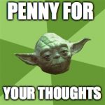 Advice Yoda Meme | PENNY FOR YOUR THOUGHTS | image tagged in memes,advice yoda | made w/ Imgflip meme maker