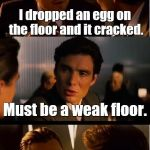 Inception Meme | I dropped an egg on the floor and it cracked. Must be a weak floor. | image tagged in memes,inception | made w/ Imgflip meme maker