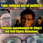 Inception Liberal | Take religion out of politics! Religion spearheaded Dr. King's the Civil Rights Movement. | image tagged in inception liberal,religion,religious freedom,first amendment,triggered liberal,liberal | made w/ Imgflip meme maker
