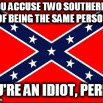 confederate flag | IF YOU ACCUSE TWO SOUTHERNERS OF BEING THE SAME PERSON YOU'RE AN IDIOT, PERIOD | image tagged in confederate flag,southern pride,confederate,southern,south,confederacy | made w/ Imgflip meme maker