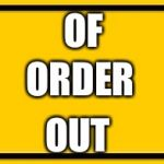Out of order sign out of order | OF ORDER OUT | image tagged in memes,blank yellow sign | made w/ Imgflip meme maker