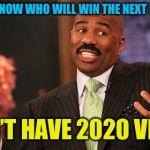 I want Steve Harvey to announce the winner... | I DON'T KNOW WHO WILL WIN THE NEXT ELECTION I DON'T HAVE 2020 VISION | image tagged in memes,steve harvey | made w/ Imgflip meme maker