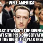 Mark Zuckerberg | WELL AMERICA AT LEAST IT WASN'T THE GOVERNMENT THAT STRIPPED CONSERVATIVES OF THE RIGHT TO SPEAK FREELY | image tagged in mark zuckerberg | made w/ Imgflip meme maker