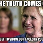 Hillary Crying | IF THE TRUTH COMES OUT WE NEVER GET TO SHOW OUR FACES IN PUBLIC AGAIN | image tagged in hillary crying | made w/ Imgflip meme maker