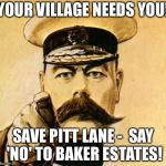 Your Country Needs YOU | YOUR VILLAGE NEEDS YOU! SAVE PITT LANE -  SAY 'NO' TO BAKER ESTATES! | image tagged in your country needs you | made w/ Imgflip meme maker