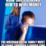Redditors Wife Meme | NOW SHE'S ASKING HIM TO WIRE MONEY THE NIGERIAN ROYAL FAMILY MUST BE GOING THROUGH A ROUGH TIME | image tagged in memes,redditors wife | made w/ Imgflip meme maker