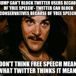 Inigo Montoya Meme | TRUMP CAN'T BLOCK TWITTER USERS BECAUSE OF 'FREE SPEECH'- TWITTER CAN BLOCK CONSERVATIVES BECAUSE OF 'FREE SPEECH' I DON'T THINK FREE SPEECH | image tagged in memes,inigo montoya | made w/ Imgflip meme maker