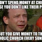 princess bride morons | YOU WON'T SPEND MONEY AT CHIC-FIL-A BECAUSE YOU DON'T LIKE THEIR POLITICS BUT YOU GIVE MONEY TO THE CATHOLIC CHURCH EVERY SUNDAY? | image tagged in princess bride morons | made w/ Imgflip meme maker