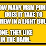 Blank Yellow Sign Meme | Q: HOW MANY MSM PUNDITS DOES IT TAKE TO SCREW IN A LIGHT BULB? A: NONE. THEY LIKE US IN THE DARK. | image tagged in memes,blank yellow sign | made w/ Imgflip meme maker