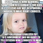 A Liberal Says What? | CALIFORNIA IS NOW BANNING SODA FROM RESTAURANTS FOR KIDS B/C CITIZENS ARE NOT RESPONSIBLE ENOUGH TO MAKE RIGHT CHOICES. BUT CALIFORNIA LEGAL | image tagged in confused little girl,liberalism,makes no sense | made w/ Imgflip meme maker