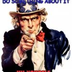 Uncle Sam Meme | THE WOLD HAS TO MANNY PEOPLE, YOU CAN DO SOMETHING ABOUT IT KIL YOUSELF | image tagged in memes,uncle sam | made w/ Imgflip meme maker