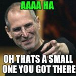 Steve Jobs Meme | AAAA HA OH THATS A SMALL ONE YOU GOT THERE | image tagged in memes,steve jobs | made w/ Imgflip meme maker