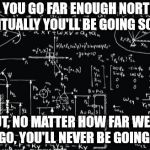 Strange huh? | IF YOU GO FAR ENOUGH NORTH, EVENTUALLY YOU'LL BE GOING SOUTH. BUT, NO MATTER HOW FAR WEST YOU GO, YOU'LL NEVER BE GOING EAST | image tagged in complicated math | made w/ Imgflip meme maker