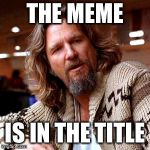 The title is in the meme | THE MEME IS IN THE TITLE | image tagged in memes,confused lebowski,which is the title and which is the meme | made w/ Imgflip meme maker