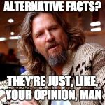 Confused Lebowski Meme | ALTERNATIVE FACTS? THEY'RE JUST, LIKE, YOUR OPINION, MAN | image tagged in memes,confused lebowski | made w/ Imgflip meme maker