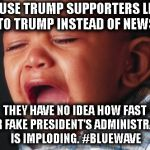 You have no idea how fast you're losing! | BECAUSE TRUMP SUPPORTERS LISTEN TO TRUMP INSTEAD OF NEWS THEY HAVE NO IDEA HOW FAST THEIR FAKE PRESIDENT'S ADMINISTRATION IS IMPLODING. #BLU | image tagged in memes,unhappy baby,trump,impeach,mueller,collusion | made w/ Imgflip meme maker