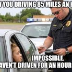 85 miles an hour | I SAW YOU DRIVING 85 MILES AN HOUR. IMPOSSIBLE.  I HAVEN'T DRIVEN FOR AN HOUR YET. | image tagged in police | made w/ Imgflip meme maker