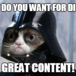 Grumpy Cat Star Wars Meme | WHAT DO YOU WANT FOR DINNER? GREAT CONTENT! | image tagged in memes,grumpy cat star wars,grumpy cat | made w/ Imgflip meme maker