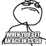 Fk Yeah Meme | WHEN YOU GET AN ACE IN CS:GO | image tagged in memes,fk yeah | made w/ Imgflip meme maker