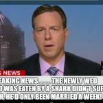 cnn breaking news template | BREAKING NEWS ........ THE NEWLY WED GUY WHO WAS EATEN BY A SHARK DIDN'T SUFFER MUCH, HE'D ONLY BEEN MARRIED A WEEK! | image tagged in cnn breaking news template | made w/ Imgflip meme maker