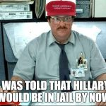 I Was Told There Would Be Meme | I WAS TOLD THAT HILLARY WOULD BE IN JAIL BY NOW | image tagged in memes,i was told there would be | made w/ Imgflip meme maker