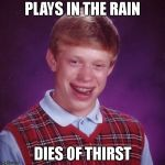 Thirsty Thursday | PLAYS IN THE RAIN DIES OF THIRST | image tagged in blb,bad luck brian,death,dead,stupidity,stupid | made w/ Imgflip meme maker