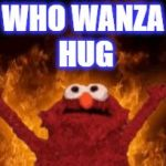 all hail hell elmo | WHO WANZA HUG | image tagged in all hail hell elmo | made w/ Imgflip meme maker