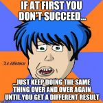 You don't succeed | IF AT FIRST YOU DON'T SUCCEED... ...JUST KEEP DOING THE SAME THING OVER AND OVER AGAIN UNTIL YOU GET A DIFFERENT RESULT | image tagged in memes,idiotaco,success,insanity | made w/ Imgflip meme maker